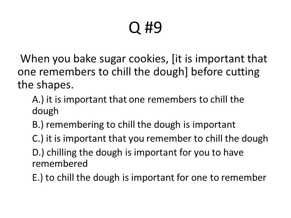 Q #9 When you bake sugar cookies, [it is important that one remembers to chill the dough] before cutting the shapes.